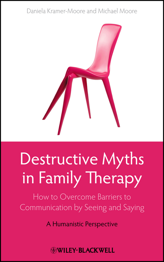 Kramer-Moore, Daniela - Destructive Myths in Family Therapy: How to Overcome Barriers to Communication by Seeing and Saying -- A Humanistic Perspective, ebook
