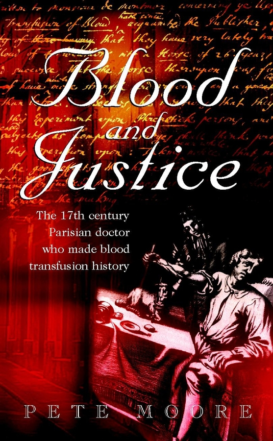 Moore, Pete - Blood and Justice: The 17 Century Parisian Doctor Who Made Blood Transfusion History, ebook