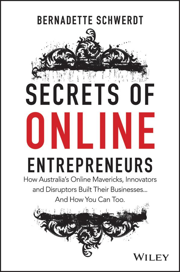 Schwerdt, Bernadette - Secrets of Online Entrepreneurs: How Australia's Online Mavericks, Innovators and Disruptors Built Their Businesses ... And How You Can Too, ebook