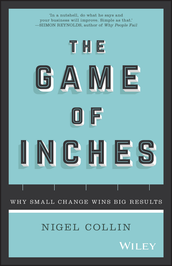 Collin, Nigel - The Game of Inches: Why Small Change Wins Big Results, e-kirja