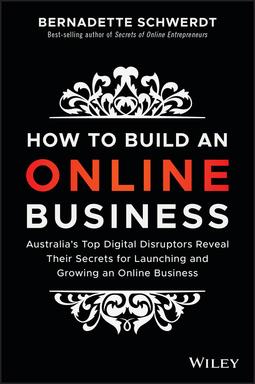 Schwerdt, Bernadette - How to Build an Online Business: Australia's Top Digital Disruptors Reveal Their Secrets for Launching and Growing an Online Business, ebook