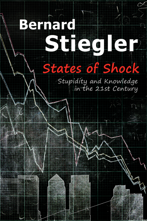 Stiegler, Bernard - States of Shock: Stupidity and Knowledge in the 21st Century, ebook