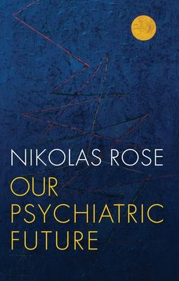 Rose, Nikolas - Our Psychiatric Future, ebook