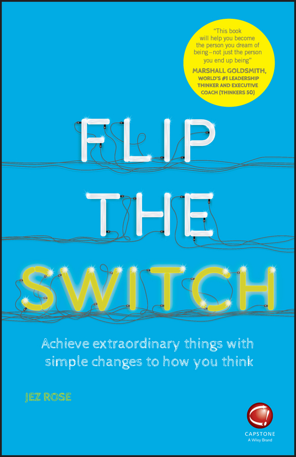 Rose, Jez - Flip the Switch: Achieve Extraordinary Things with Simple Changes to How You Think, ebook