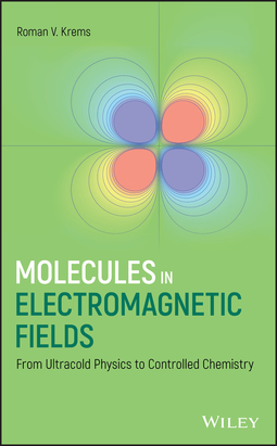 Krems, Roman V. - Molecules in Electromagnetic Fields: From Ultracold Physics to Controlled Chemistry, ebook