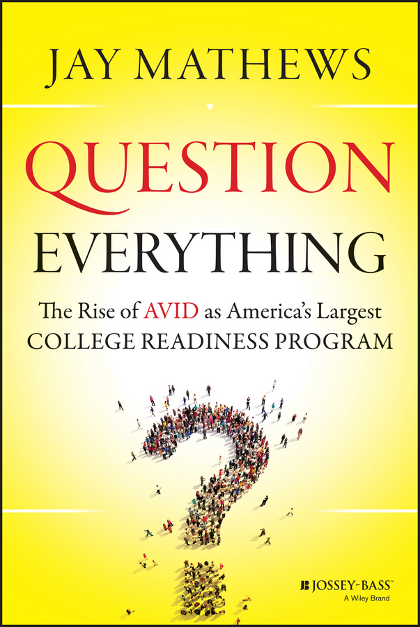 Mathews, Jay - Question Everything: The Rise of AVID as America's Largest College Readiness Program, ebook