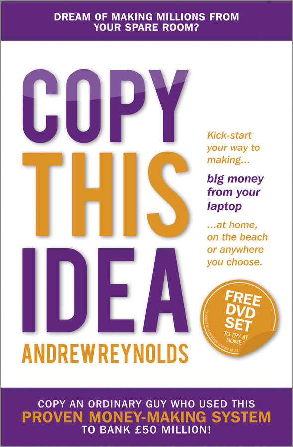 Reynolds, Andrew - Copy This Idea: Kick-start Your Way to Making Big Money from Your Laptop at Home, on the Beach, or Anywhere you Choose, ebook