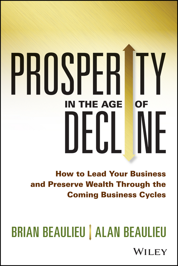 Beaulieu, Alan - Prosperity in The Age of Decline: How to Lead Your Business and Preserve Wealth Through the Coming Business Cycles, ebook