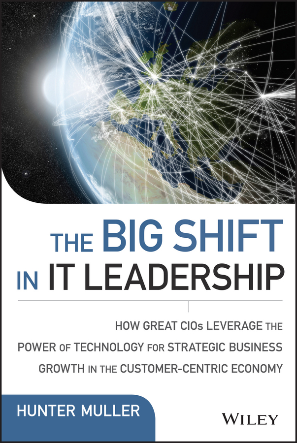 Muller, Hunter - The Big Shift in IT Leadership: How Great CIOs Leverage the Power of Technology for Strategic Business Growth in the Customer-Centric Economy, e-kirja