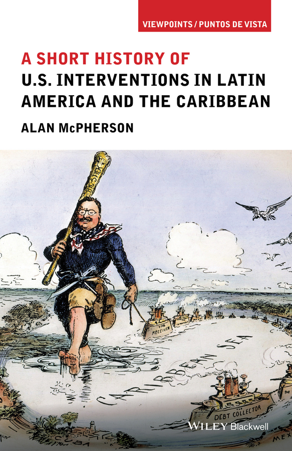McPherson, Alan - A Short History of U.S. Interventions in Latin America and the Caribbean, e-kirja