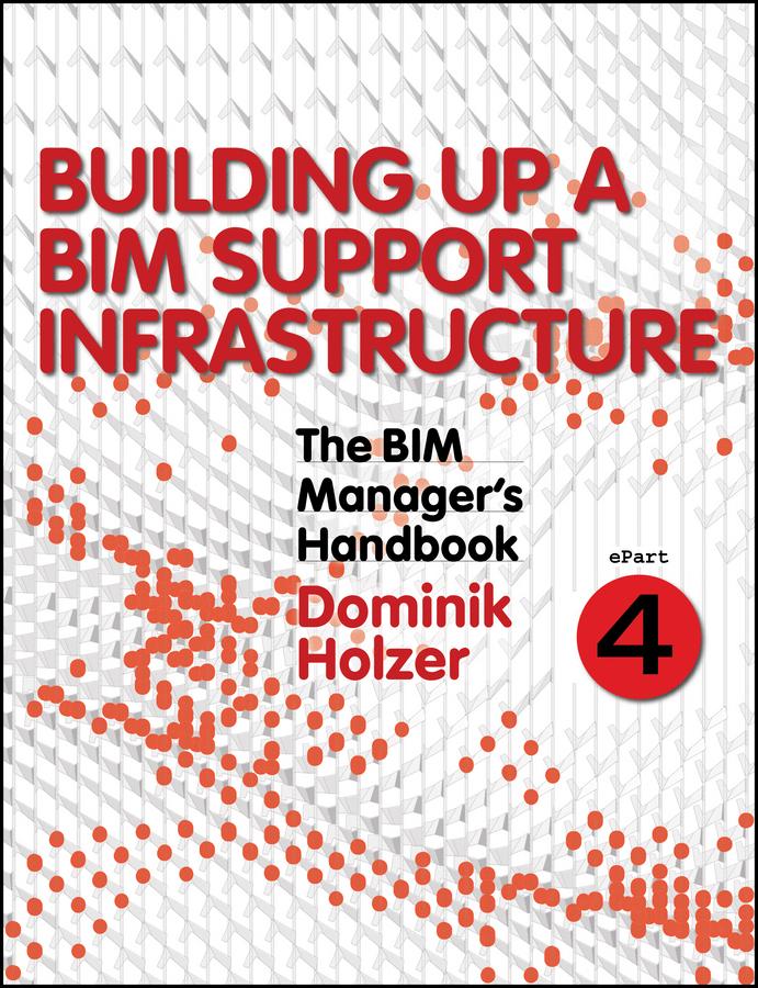 Holzer, Dominik - The BIM Manager's Handbook, Part 4: Building Up a BIM Support Infrastructure, ebook