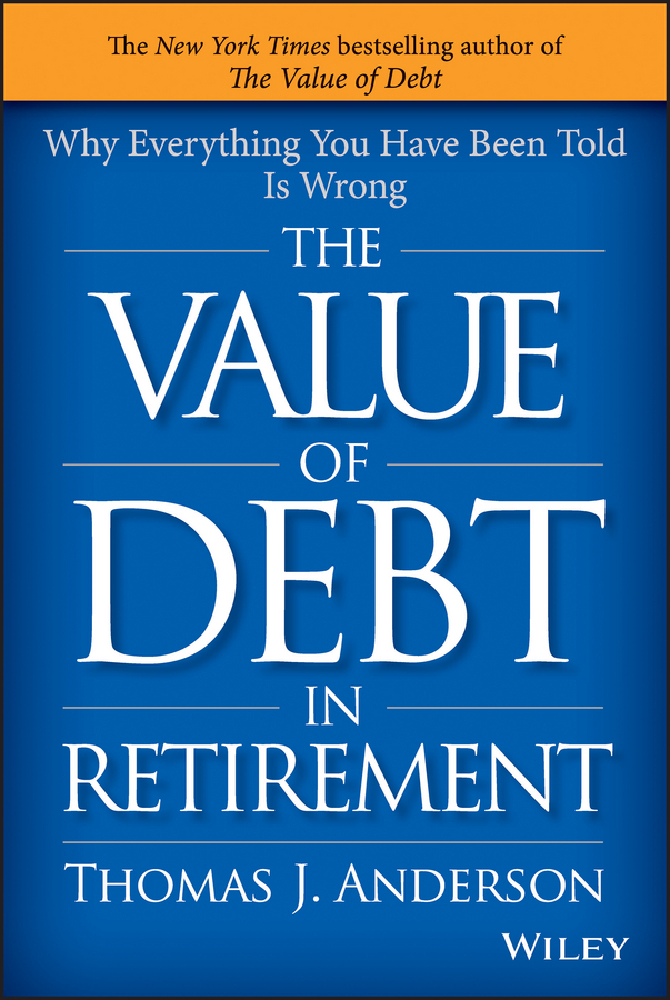 Anderson, Thomas J. - The Value of Debt in Retirement: Why Everything You Have Been Told Is Wrong, ebook