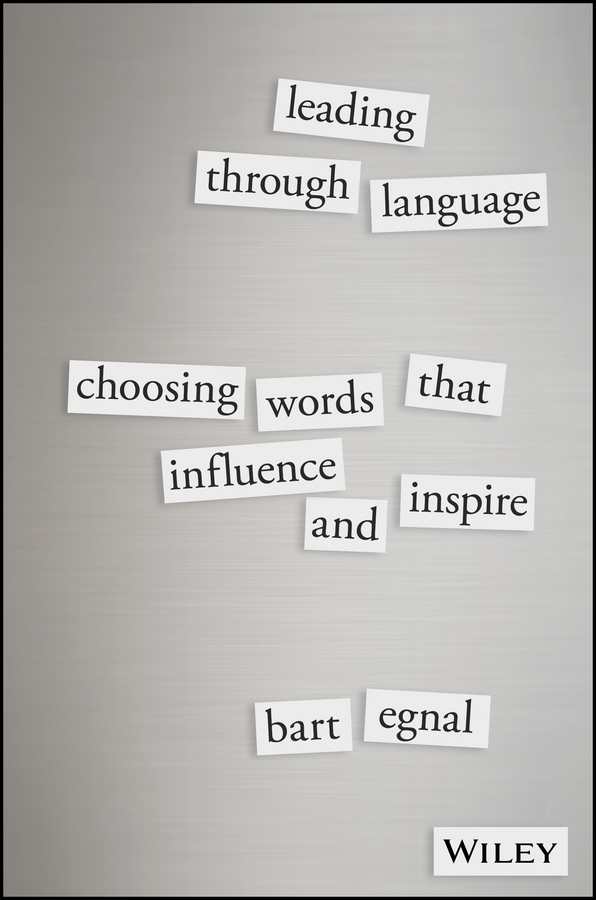 Egnal, Bart - Leading Through Language: Choosing Words That Influence and Inspire, ebook