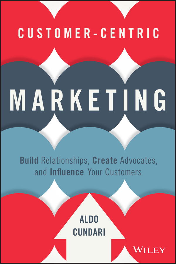 Cundari, Aldo - Customer-Centric Marketing: Build Relationships, Create Advocates, and Influence Your Customers, ebook