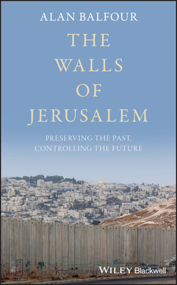 Balfour, Alan - The Walls of Jerusalem: Preserving the Past, Controlling the Future, ebook