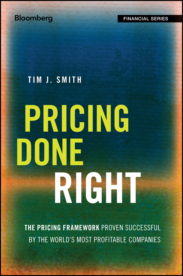 Smith, Tim J. - Pricing Done Right: The Pricing Framework Proven Successful by the World's Most Profitable Companies, ebook