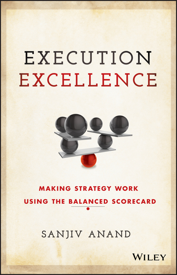 Anand, Sanjiv - Execution Excellence: Making Strategy Work Using the Balanced Scorecard, ebook