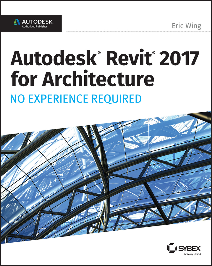 Wing, Eric - Autodesk Revit 2017 for Architecture No Experience Required, ebook