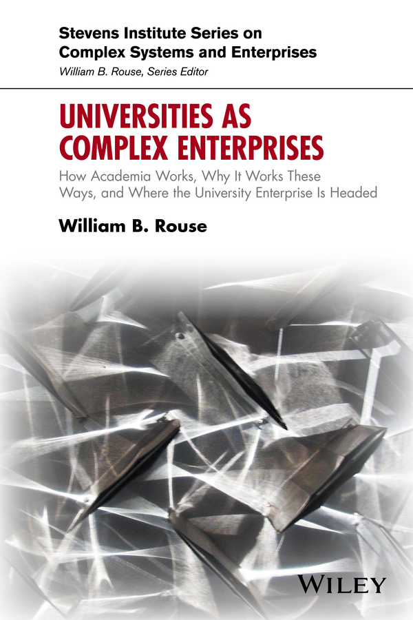 Rouse, William B. - Universities as Complex Enterprises: How Academia Works, Why It Works These Ways, and Where the University Enterprise Is Headed, ebook