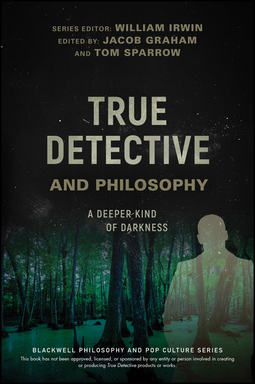 Irwin, William - True Detective and Philosophy: A Deeper Kind of Darkness, ebook