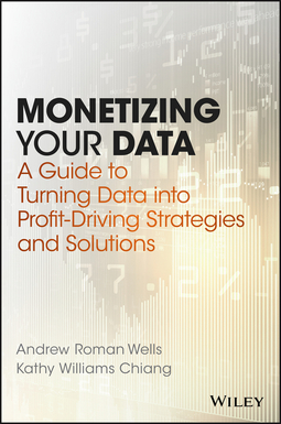 Chiang, Kathy Williams - Monetizing Your Data: A Guide to Turning Data into Profit-Driving Strategies and Solutions, ebook
