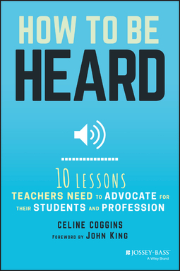 Coggins, Celine - How to Be Heard: Ten Lessons Teachers Need to Advocate for their Students and Profession, ebook