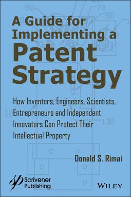 Rimai, Donald S. - A Guide for Implementing a Patent Strategy: How Inventors, Engineers, Scientists, Entrepreneurs, and Independent Innovators Can Protect Their Intellectual Property, ebook