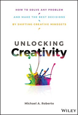 Roberto, Michael A. - Unlocking Creativity: How to Solve Any Problem and Make the Best Decisions by Shifting Creative Mindsets, ebook