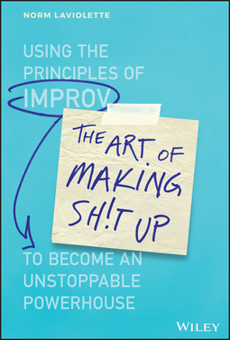 Laviolette, Norm - The Art of Making Sh!t Up: Using the Principles of Improv to Become an Unstoppable Powerhouse, ebook