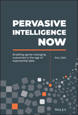 Jain, Anu - Pervasive Intelligence Now: Enabling Game-Changing Outcomes in the Age of Exponential Data, ebook