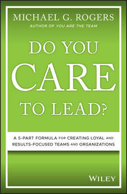 Rogers, Michael G. - Do You Care to Lead?: A 5-Part Formula for Creating Loyal and Results-Focused Teams and Organizations, ebook