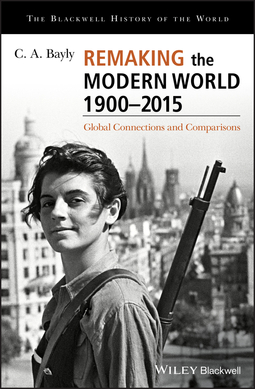 Bayly, C. A. - Remaking the Modern World 1900 - 2015: Global Connections and Comparisons, ebook