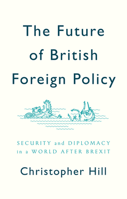 Hill, Christopher - The Future of British Foreign Policy: Security and Diplomacy in a World after Brexit, e-kirja