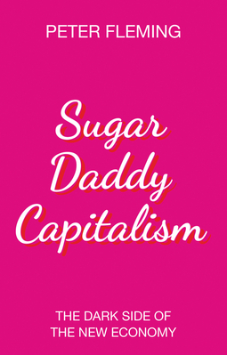 Fleming, Peter - Sugar Daddy Capitalism: The Dark Side of the New Economy, e-bok
