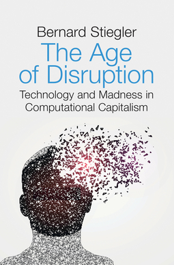 Stiegler, Bernard - The Age of Disruption: Technology and Madness in Computational Capitalism, ebook