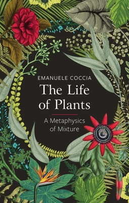Coccia, Emanuele - The Life of Plants: A Metaphysics of Mixture, e-kirja