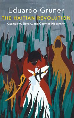 Grüner, Eduardo - The Haitian Revolution: Capitalism, Slavery and Counter-Modernity, ebook
