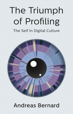 Bernard, Andreas - The Triumph of Profiling: The Self in Digital Culture, ebook