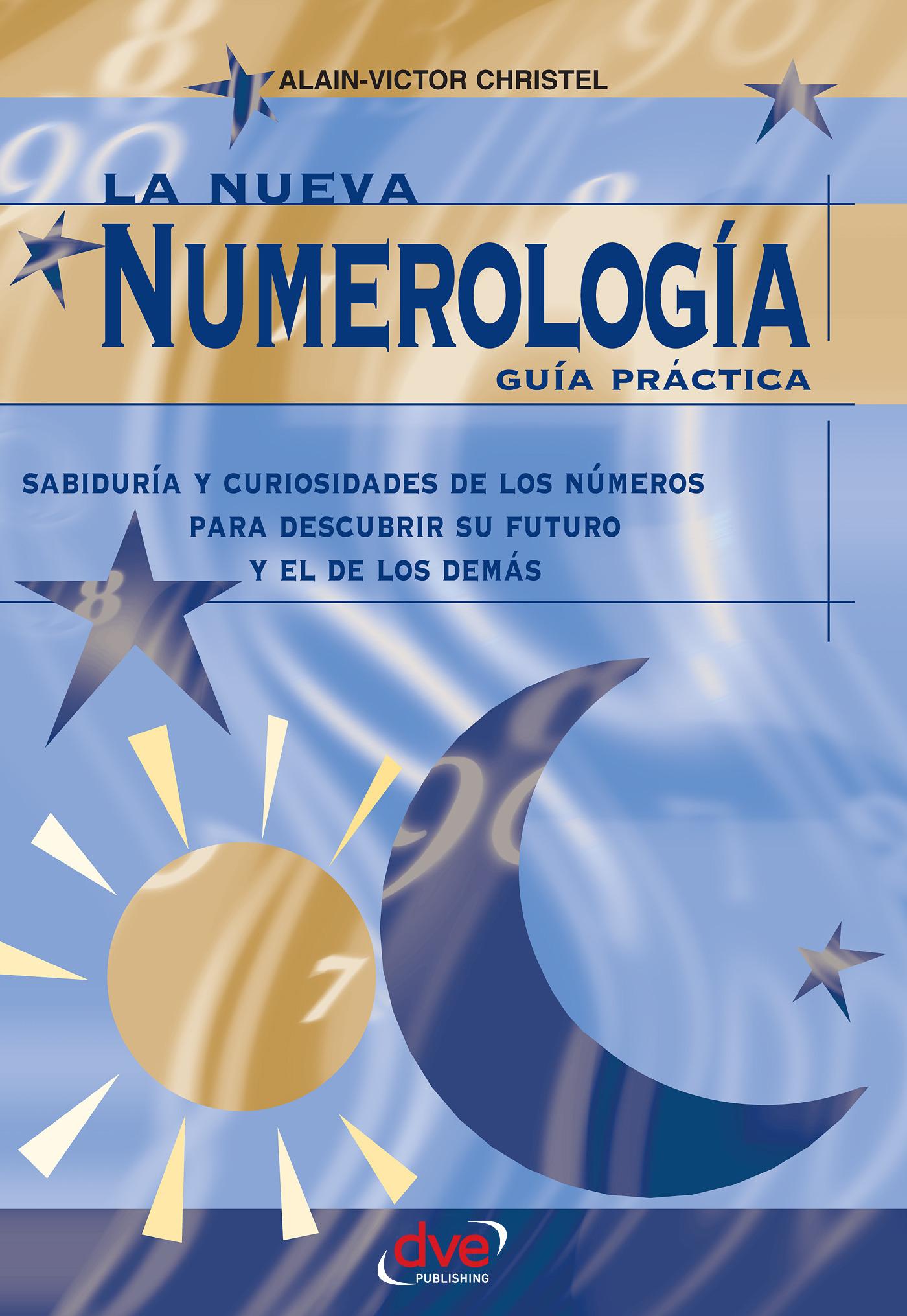 Christel, Alain-Victor - La nueva numerología: Guía Práctica. Sabiduría y curiosidades de los números para descubrir su futuro y el de los demas, ebook