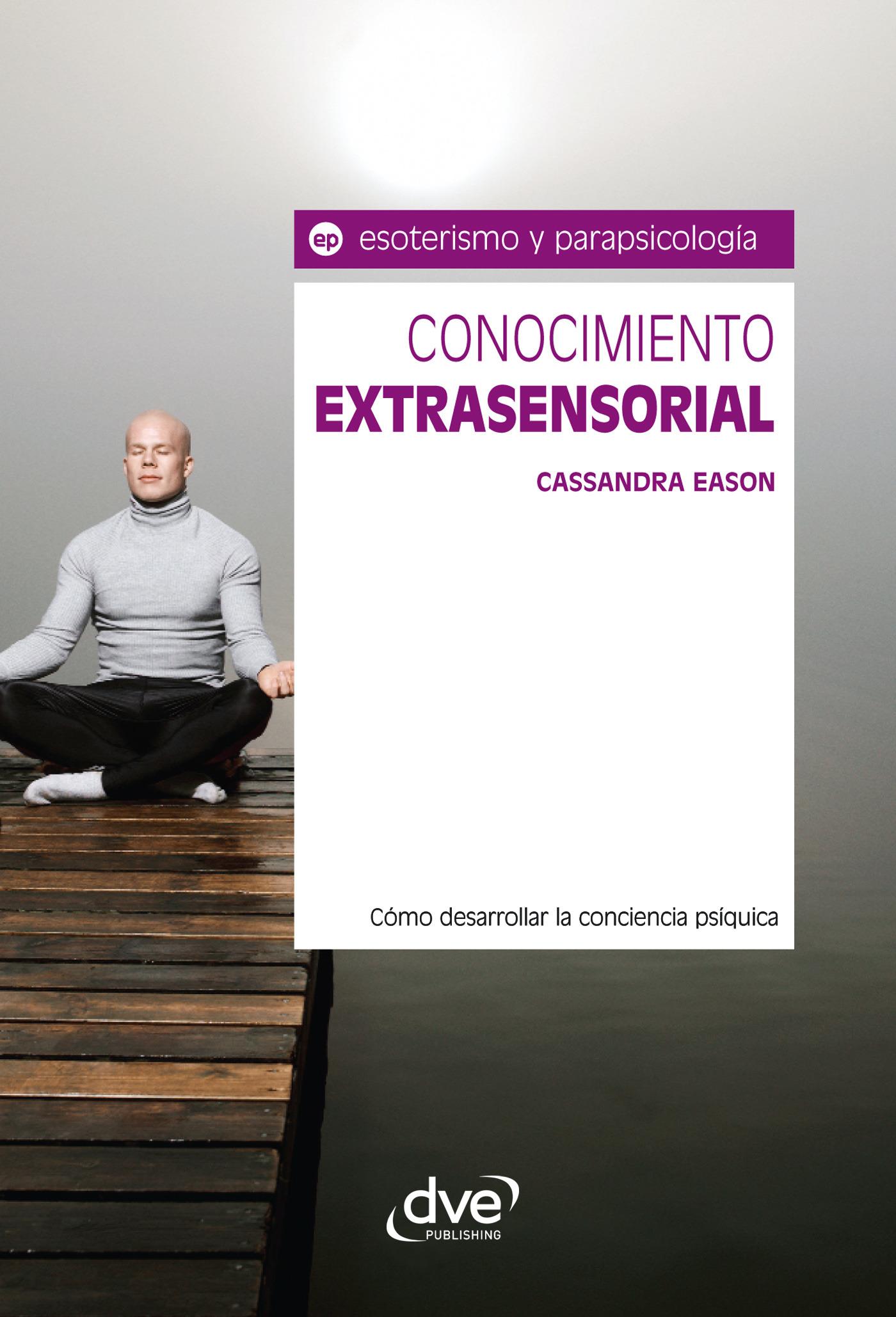 Eason, Cassandra - Conocimiento extrasensorial. Cómo desarrollar la conciencia psíquica, ebook