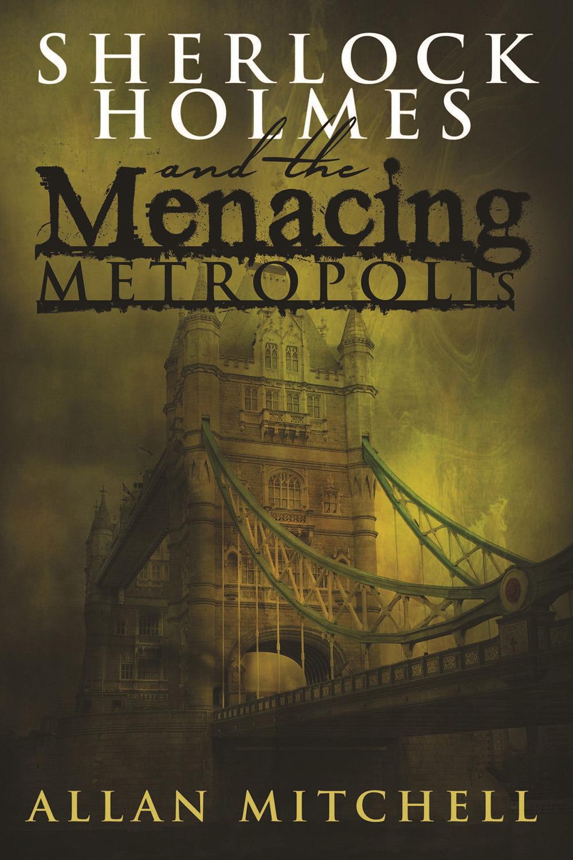 Mitchell, Allan - Sherlock Holmes and The Menacing Metropolis, ebook