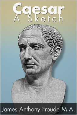 Froude, James Anthony - Caesar: A Sketch, ebook
