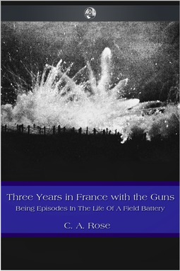 Rose, C. A. - Three Years in France with the Guns, ebook