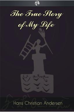 Andersen, Hans Christian - The True Story of My Life, e-bok