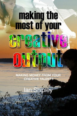 Shipley, Ian - Making the Most of your Creative Output, ebook