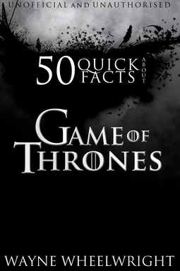 Wheelwright, Wayne - 50 Quick Facts About Game of Thrones, ebook