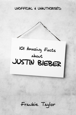 Taylor, Frankie - 101 Amazing Facts about Justin Bieber, ebook