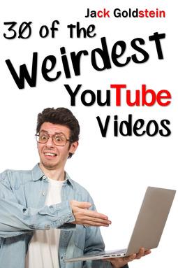 Goldstein, Jack - 30 of the Weirdest YouTube Videos, ebook