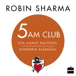 Sharma, Robin - 5 AM CLUB - Ota aamut haltuusi, kohenna elämääsi, äänikirja