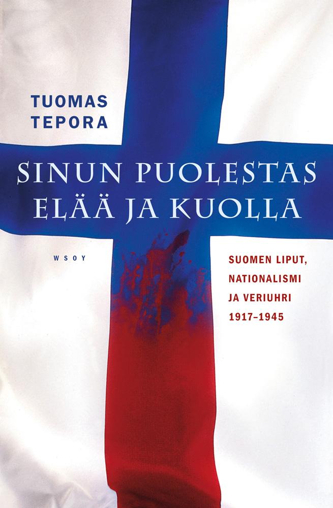 Tepora, Tuomas - Sinun puolestas elää ja kuolla: Suomen liput, nationalismi ja veriuhri 1917-1945, e-kirja